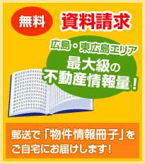 無料 資料請求 広島・東広島エリア最大級の不動産情報量! 郵送で「物件情報冊子」をご自宅にお届けします!